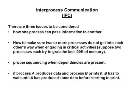Interprocess Communication (IPC) There are three issues to be considered how one process can pass information to another. How to make sure two or more.