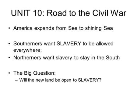 UNIT 10: Road to the Civil War America expands from Sea to shining Sea Southerners want SLAVERY to be allowed everywhere; Northerners want slavery to stay.