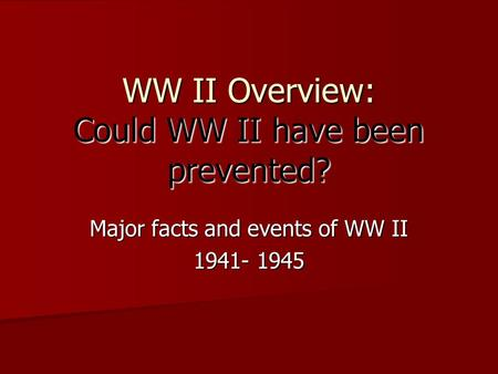 WW II Overview: Could WW II have been prevented? Major facts and events of WW II 1941- 1945.