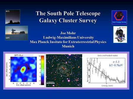 The South Pole Telescope Galaxy Cluster Survey Joe Mohr Ludwig-Maximilians University Max Planck Insitute for Extraterrestrial Physics Munich SPT BCS e-ROSITA.