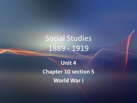 Social Studies 1889 - 1919 Unit 4 Chapter 10 section 5 World War I.