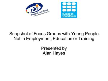 Snapshot of Focus Groups with Young People Not in Employment, Education or Training Presented by Alan Hayes.