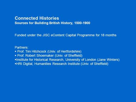 Connected Histories Sources for Building British History, 1500-1900 Funded under the JISC eContent Capital Programme for 18 months Partners:  Prof. Tim.