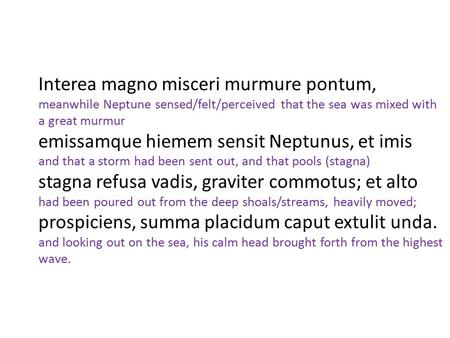 Interea magno misceri murmure pontum, meanwhile Neptune sensed/felt/perceived that the sea was mixed with a great murmur emissamque hiemem sensit Neptunus, et imis.