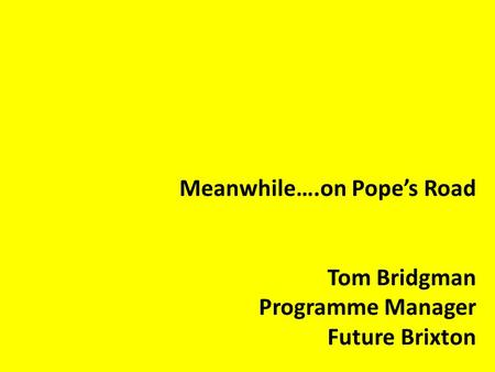 Meanwhile….on Pope's Road Tom Bridgman Programme Manager Future Brixton.