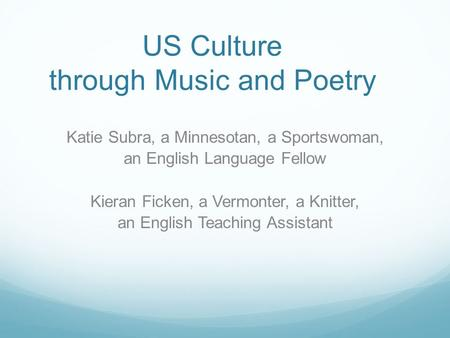 US Culture through Music and Poetry Katie Subra, a Minnesotan, a Sportswoman, an English Language Fellow Kieran Ficken, a Vermonter, a Knitter, an English.