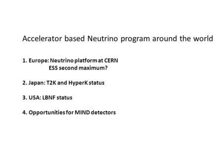 Accelerator based Neutrino program around the world 1. Europe: Neutrino platform at CERN ESS second maximum? 2. Japan: T2K and HyperK status 3. USA: LBNF.
