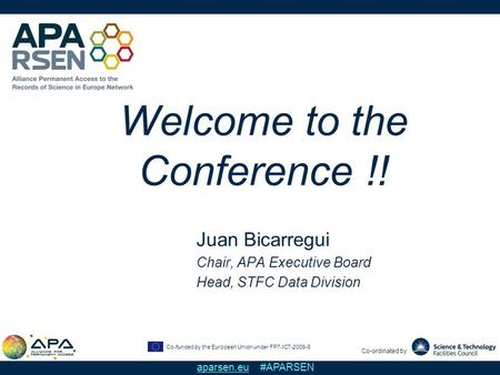 Co-funded by the European Union under FP7-ICT-2009-6 Co-ordinated by aparsen.eu #APARSEN Welcome to the Conference !! Juan Bicarregui Chair, APA Executive.