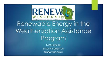 Renewable Energy in the Weatherization Assistance Program TYLER HUEBNER EXECUTIVE DIRECTOR RENEW WISCONSIN.