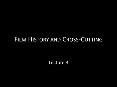 F ILM H ISTORY AND C ROSS -C UTTING Lecture 3. Reassessing film history Reassessing the place of Georges Méliès Pinpointing the shift from a cinema of.