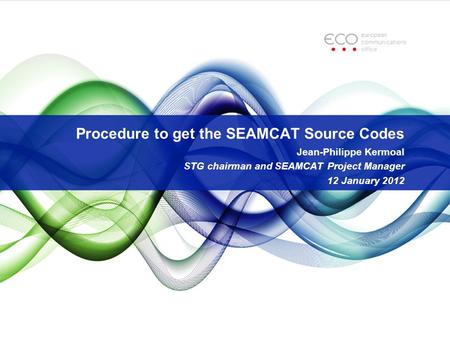 Procedure to get the SEAMCAT Source Codes Jean-Philippe Kermoal STG chairman and SEAMCAT Project Manager 12 January 2012.