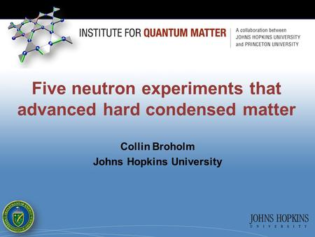 Five neutron experiments that advanced hard condensed matter Collin Broholm Johns Hopkins University.