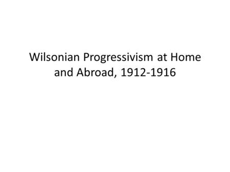 Wilsonian Progressivism at Home and Abroad, 1912-1916.