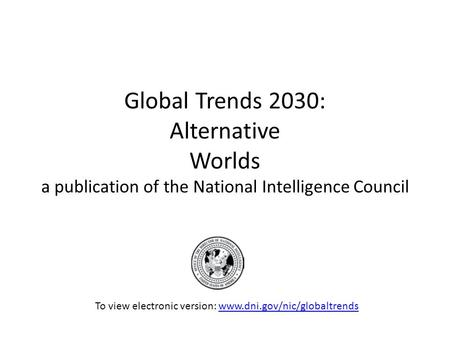 Global Trends 2030: Alternative Worlds a publication of the National Intelligence Council To view electronic version: www.dni.gov/nic/globaltrendswww.dni.gov/nic/globaltrends.