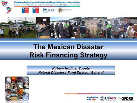 The Mexican Disaster Risk Financing Strategy Rubem Hofliger Topete Natural Disasters Fund Director General.