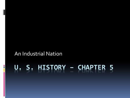 An Industrial Nation U. S. History – Chapter 5.