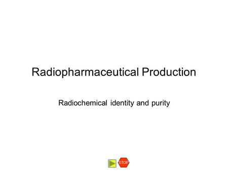 Radiopharmaceutical Production Radiochemical identity and purity STOP.