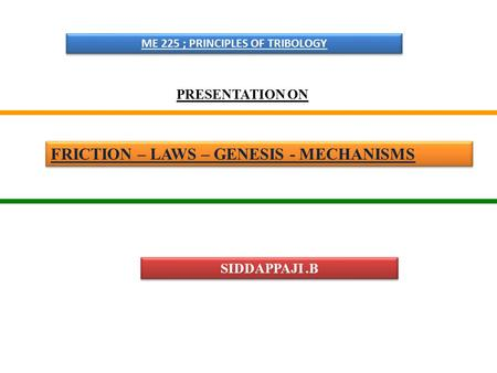FRICTION – LAWS – GENESIS - MECHANISMS ME 225 ; PRINCIPLES OF TRIBOLOGY PRESENTATION ON SIDDAPPAJI.B.