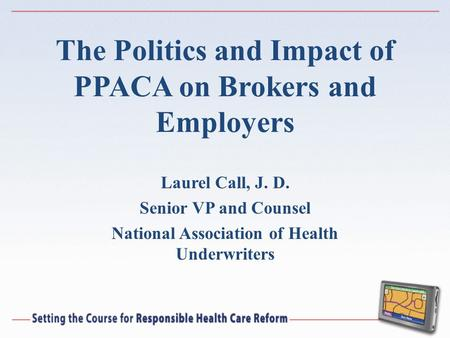 The Politics and Impact of PPACA on Brokers and Employers Laurel Call, J. D. Senior VP and Counsel National Association of Health Underwriters.
