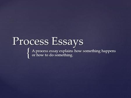 { Process Essays A process essay explains how something happens or how to do something.