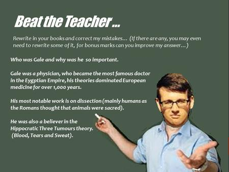 Beat the Teacher … Who was Gale and why was he so important. Gale was a physician, who became the most famous doctor in the Eygptian Empire, his theories.