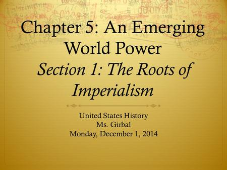 Chapter 5: An Emerging World Power Section 1: The Roots of Imperialism