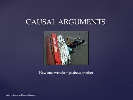 Kathryn Green and Sarah Aebersold CAUSAL ARGUMENTS How one event brings about another.