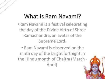 What is Ram Navami? Ram Navami is a festival celebrating the day of the Divine birth of Shree Ramachandra, an avatar of the Supreme Lord. Ram Navami is.