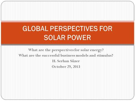 What are the perspectives for solar energy? What are the successful business models and stimulus? H. Serhan Süzer October 29, 2013 GLOBAL PERSPECTIVES.