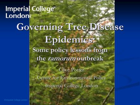 © Imperial College London Governing Tree Disease Epidemics: Some policy lessons from the ramorum outbreak Clive Potter Centre for Environmental Policy.