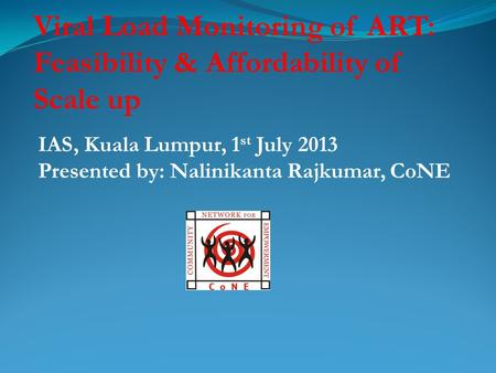 Viral Load Monitoring of ART: Feasibility & Affordability of Scale up IAS, Kuala Lumpur, 1 st July 2013 Presented by: Nalinikanta Rajkumar, CoNE.
