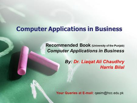 Computer Applications in Business Recommended Book (University of the Punjab) Computer Applications in Business By: Dr. Liaqat Ali Chaudhry Harris Bilal.