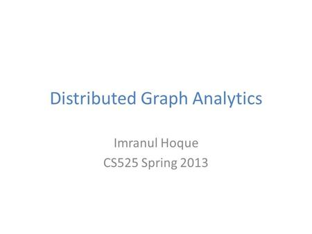 Distributed Graph Analytics Imranul Hoque CS525 Spring 2013.