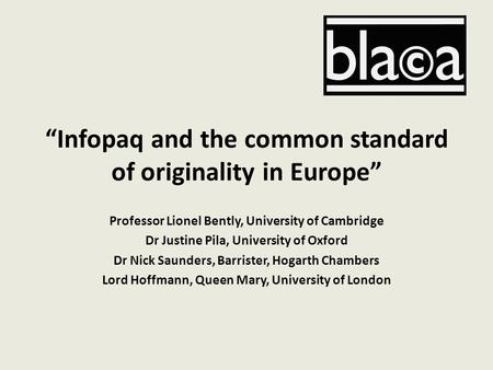 """Infopaq and the common standard of originality in Europe"" Professor Lionel Bently, University of Cambridge Dr Justine Pila, University of Oxford Dr Nick."