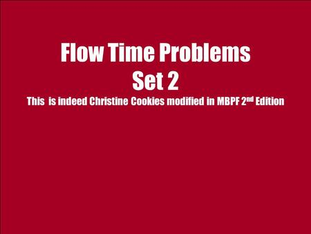 Flow Time Problems Set 2 This is indeed Christine Cookies modified in MBPF 2 nd Edition.