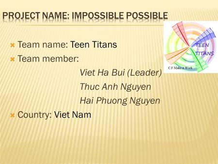  Team name: Teen Titans  Team member: Viet Ha Bui (Leader) Thuc Anh Nguyen Hai Phuong Nguyen  Country: Viet Nam.