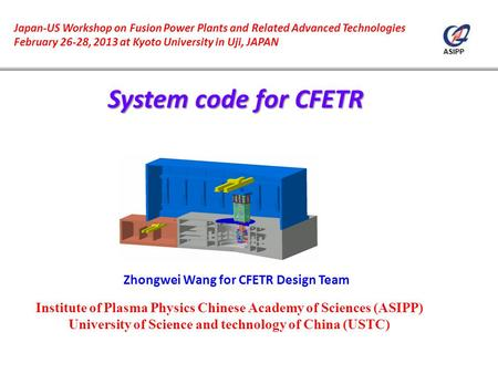 ASIPP Zhongwei Wang for CFETR Design Team Japan-US Workshop on Fusion Power Plants and Related Advanced Technologies February 26-28, 2013 at Kyoto University.