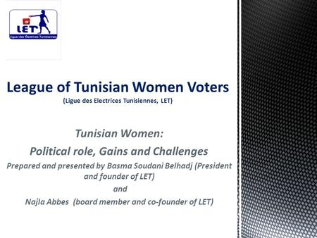 Tunisian Women: Political role, Gains and Challenges Prepared and presented by Basma Soudani Belhadj (President and founder of LET) and Najla Abbes (board.