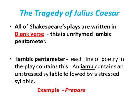 The Tragedy of Julius Caesar All of Shakespeare's plays are written in Blank verse - this is unrhymed iambic pentameter. iambic pentameter - each line.