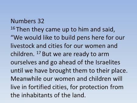 "Numbers 32 16 Then they came up to him and said, ""We would like to build pens here for our livestock and cities for our women and children. 17 But we are."