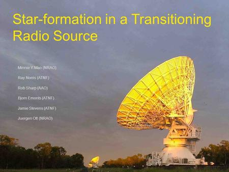 Star-formation in a Transitioning Radio Source Minnie Y. Mao (NRAO) Ray Norris (ATNF) Rob Sharp (AAO) Bjorn Emonts (ATNF) Jamie Stevens (ATNF) Juergen.