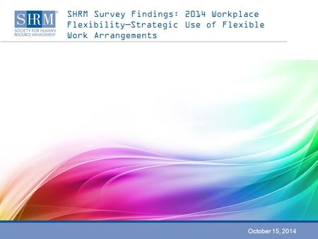 SHRM Survey Findings: 2014 Workplace Flexibility—Strategic Use of Flexible Work Arrangements October 15, 2014.