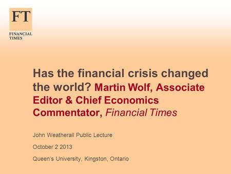 Has the financial crisis changed the world? Martin Wolf, Associate Editor & Chief Economics Commentator, Financial Times John Weatherall Public Lecture.