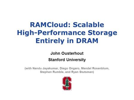RAMCloud: Scalable High-Performance Storage Entirely in DRAM John Ousterhout Stanford University (with Nandu Jayakumar, Diego Ongaro, Mendel Rosenblum,