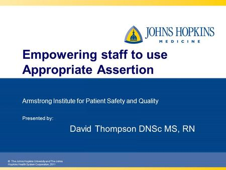© The Johns Hopkins University and The Johns Hopkins Health System Corporation, 2011 Empowering staff to use Appropriate Assertion Armstrong Institute.