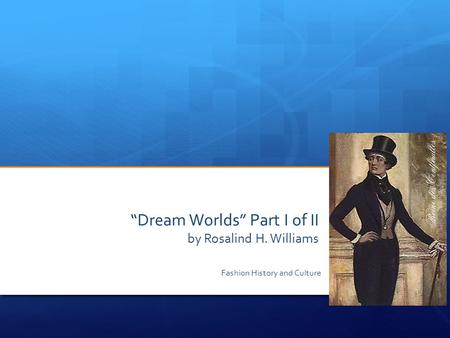 """Dream Worlds"" Part I of II by Rosalind H. Williams Fashion History and Culture."