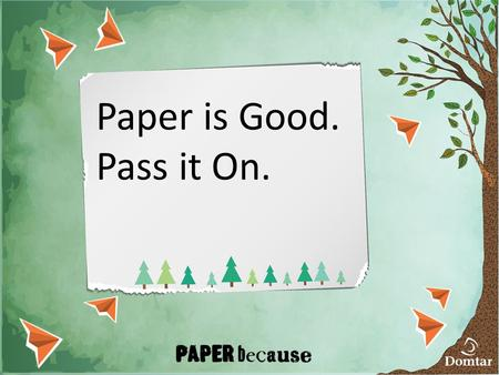 Paper is Good. Pass it On.. Paper has been getting a bad rap People say paper kills trees Causes clutter Lost its edge over digital replacements It's.