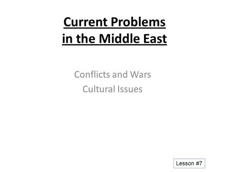 Current Problems in the Middle East Conflicts and Wars Cultural Issues Lesson #7.
