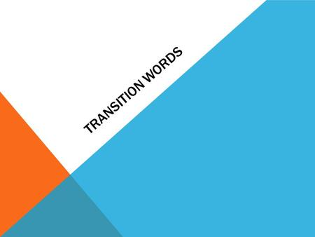 TRANSITION WORDS. BENCHMARK 33 I can write an argument that uses transitions to link the major sections of a text, create unity and clarify relationships,