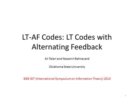 LT-AF Codes: LT Codes with Alternating Feedback Ali Talari and Nazanin Rahnavard Oklahoma State University IEEE ISIT (International Symposium on Information.